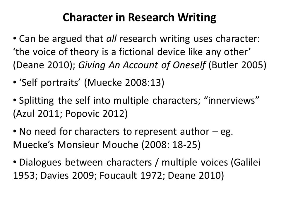 Character in Research Writing Can be argued that all research writing uses character: 'the voice of theory is a fictional device like any other' (Dean