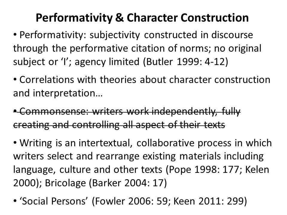 Performativity & Character Construction Performativity: subjectivity constructed in discourse through the performative citation of norms; no original subject or 'I'; agency limited (Butler 1999: 4-12) Correlations with theories about character construction and interpretation… Commonsense: writers work independently, fully creating and controlling all aspect of their texts Writing is an intertextual, collaborative process in which writers select and rearrange existing materials including language, culture and other texts (Pope 1998: 177; Kelen 2000); Bricolage (Barker 2004: 17) 'Social Persons' (Fowler 2006: 59; Keen 2011: 299)