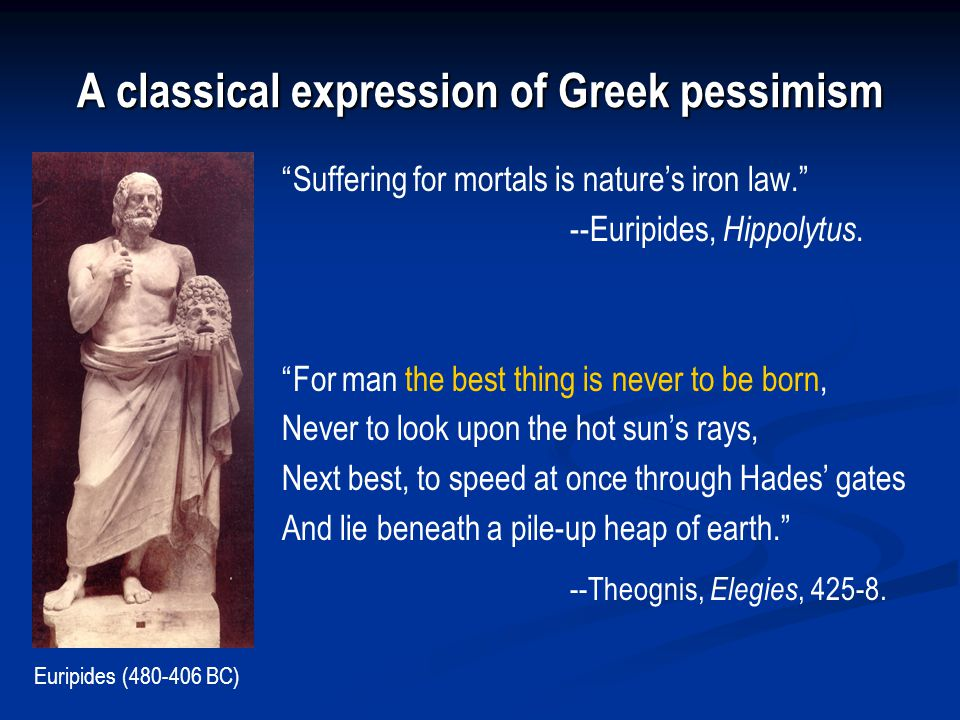 A classical expression of Greek pessimism Suffering for mortals is nature's iron law. --Euripides, Hippolytus.