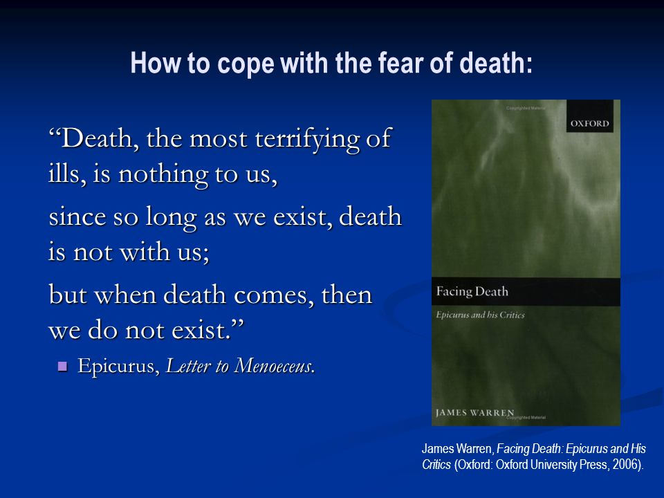 How to cope with the fear of death: Death, the most terrifying of ills, is nothing to us, since so long as we exist, death is not with us; but when death comes, then we do not exist. Epicurus, Letter to Menoeceus.