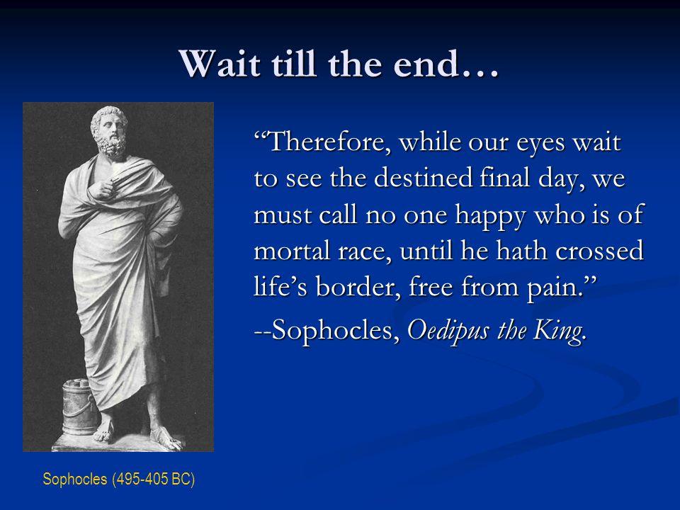 Wait till the end… Therefore, while our eyes wait to see the destined final day, we must call no one happy who is of mortal race, until he hath crossed life's border, free from pain. --Sophocles, Oedipus the King.
