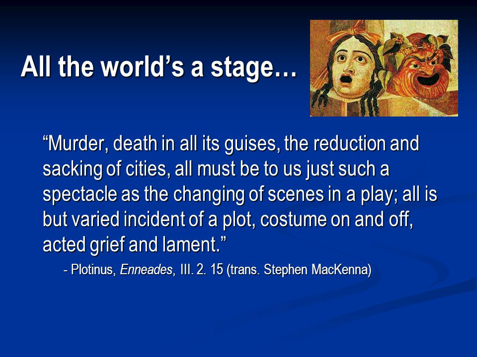All the world's a stage… Murder, death in all its guises, the reduction and sacking of cities, all must be to us just such a spectacle as the changing of scenes in a play; all is but varied incident of a plot, costume on and off, acted grief and lament. - Plotinus, Enneades, III.