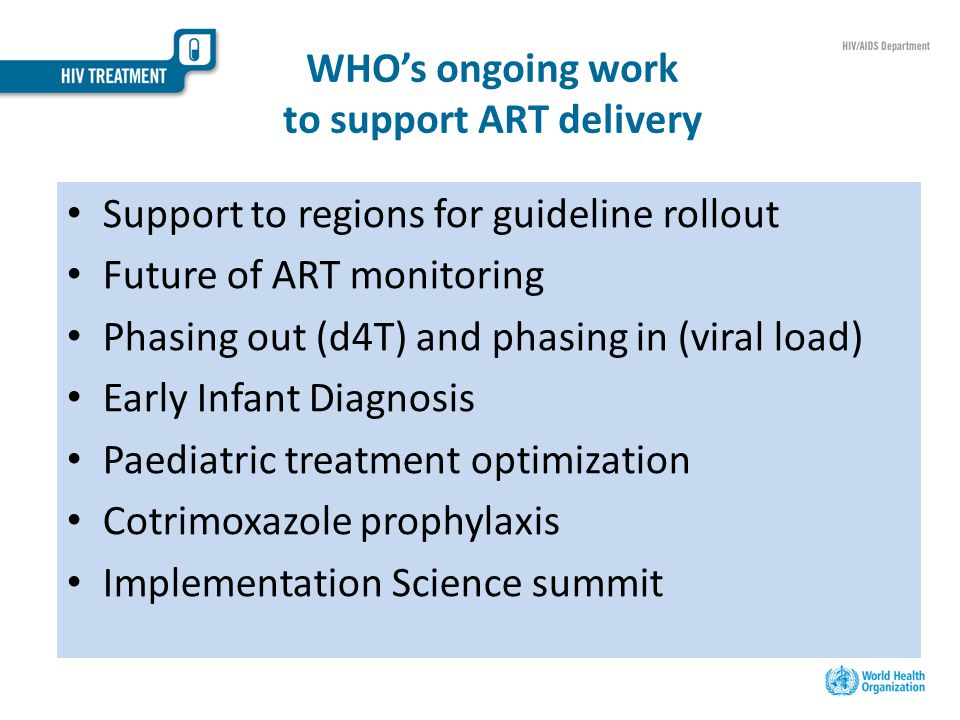 WHO's ongoing work to support ART delivery Support to regions for guideline rollout Future of ART monitoring Phasing out (d4T) and phasing in (viral load) Early Infant Diagnosis Paediatric treatment optimization Cotrimoxazole prophylaxis Implementation Science summit