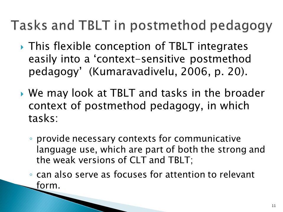  This flexible conception of TBLT integrates easily into a 'context-sensitive postmethod pedagogy' (Kumaravadivelu, 2006, p. 20).  We may look at TB