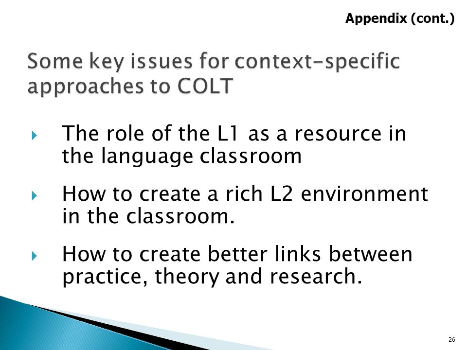  The role of the L1 as a resource in the language classroom  How to create a rich L2 environment in the classroom.  How to create better links betw