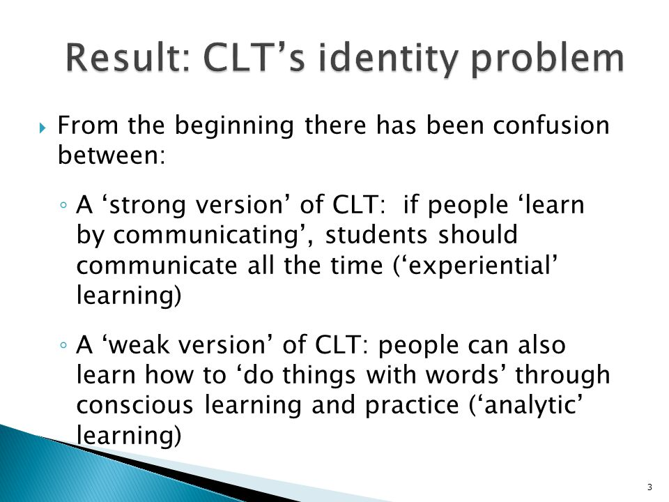  From the beginning there has been confusion between: ◦ A 'strong version' of CLT: if people 'learn by communicating', students should communicate al