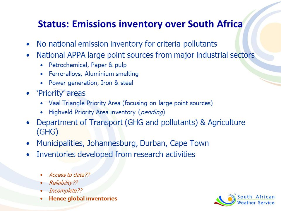 Status: Emissions inventory over South Africa No national emission inventory for criteria pollutants National APPA large point sources from major industrial sectors Petrochemical, Paper & pulp Ferro-alloys, Aluminium smelting Power generation, Iron & steel 'Priority' areas Vaal Triangle Priority Area (focusing on large point sources) Highveld Priority Area inventory (pending) Department of Transport (GHG and pollutants) & Agriculture (GHG) Municipalities, Johannesburg, Durban, Cape Town Inventories developed from research activities Access to data?.