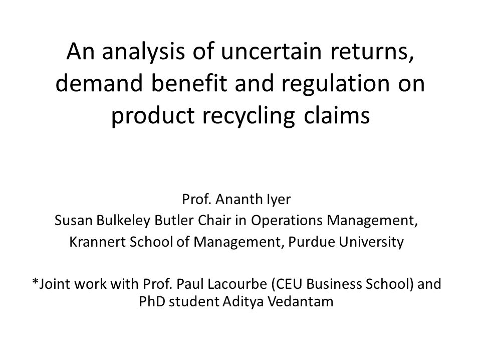 Managerial Insights – tight regulation and bottle bills Bottle bills over tight regulation are win-win if reduction in returns variability is above a threshold Bottle bills should be introduced over tight regulation in industries with – Lower margins – High cost differential between cullet and raw material – High procurement cost of cullet – High raw material procurement costs