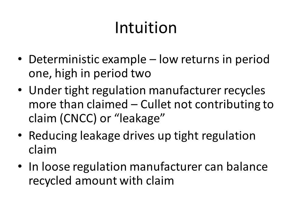 Intuition Deterministic example – low returns in period one, high in period two Under tight regulation manufacturer recycles more than claimed – Cullet not contributing to claim (CNCC) or leakage Reducing leakage drives up tight regulation claim In loose regulation manufacturer can balance recycled amount with claim