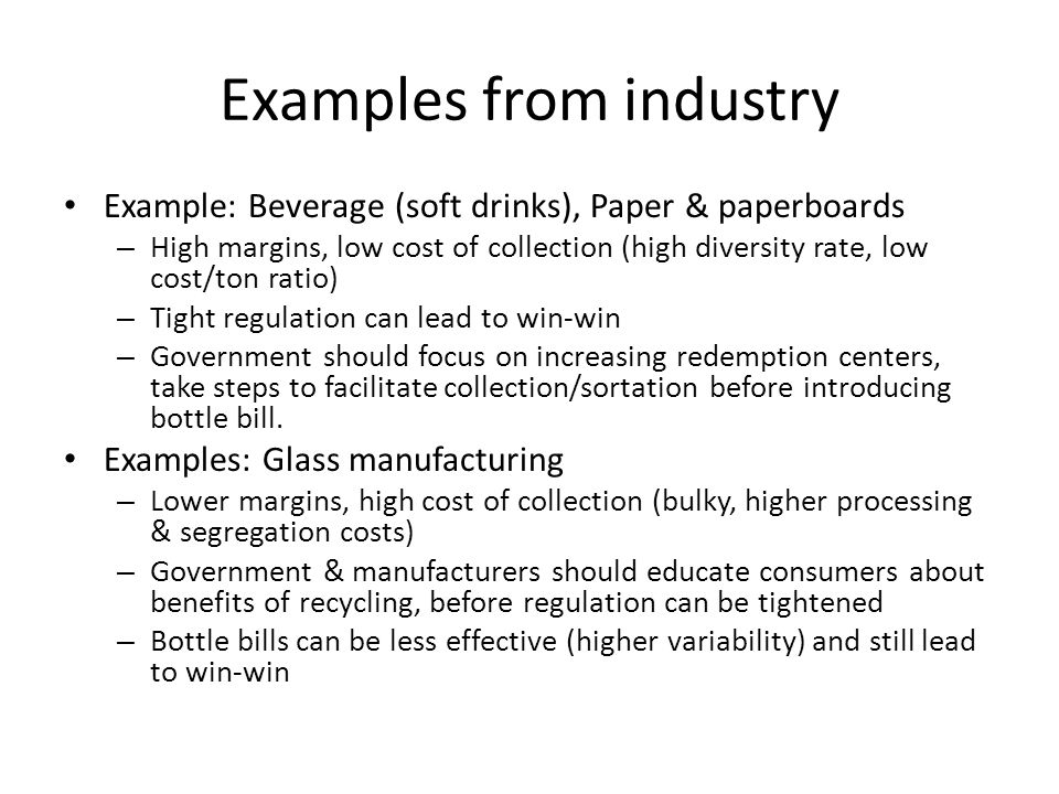 Examples from industry Example: Beverage (soft drinks), Paper & paperboards – High margins, low cost of collection (high diversity rate, low cost/ton ratio) – Tight regulation can lead to win-win – Government should focus on increasing redemption centers, take steps to facilitate collection/sortation before introducing bottle bill.