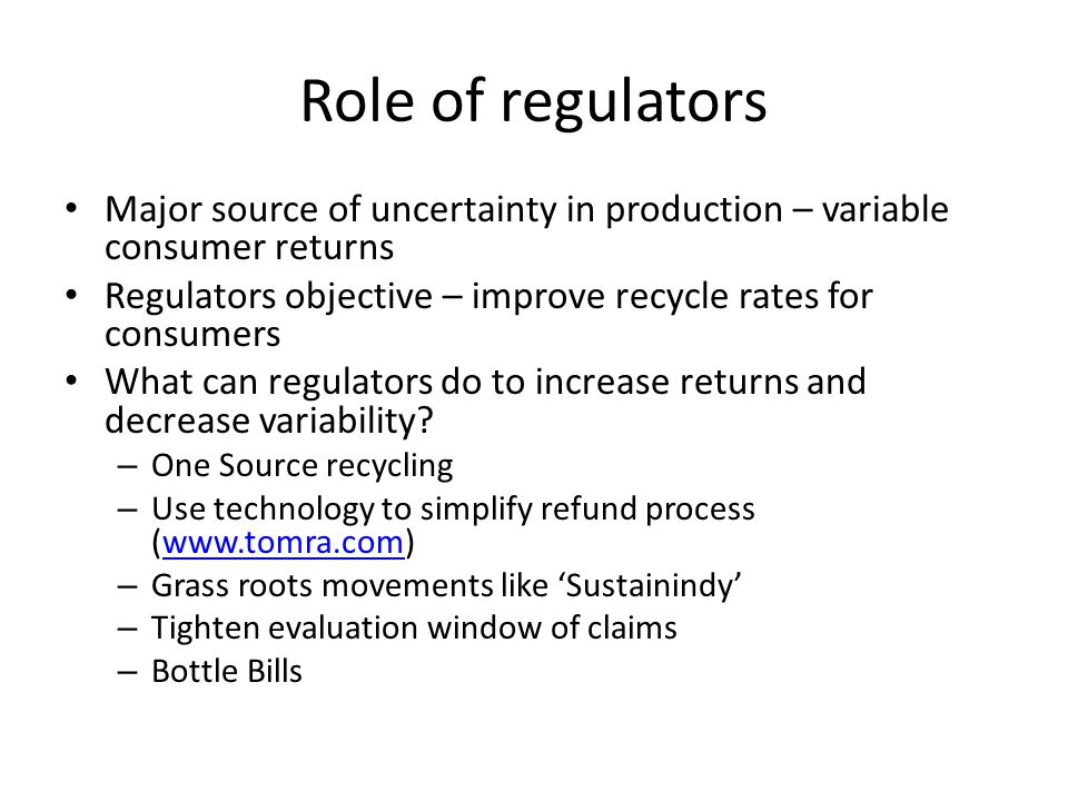 Role of regulators Major source of uncertainty in production – variable consumer returns Regulators objective – improve recycle rates for consumers What can regulators do to increase returns and decrease variability.