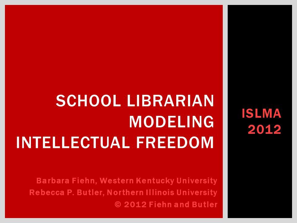 ISLMA 2012 SCHOOL LIBRARIAN MODELING INTELLECTUAL FREEDOM Barbara Fiehn, Western Kentucky University Rebecca P.