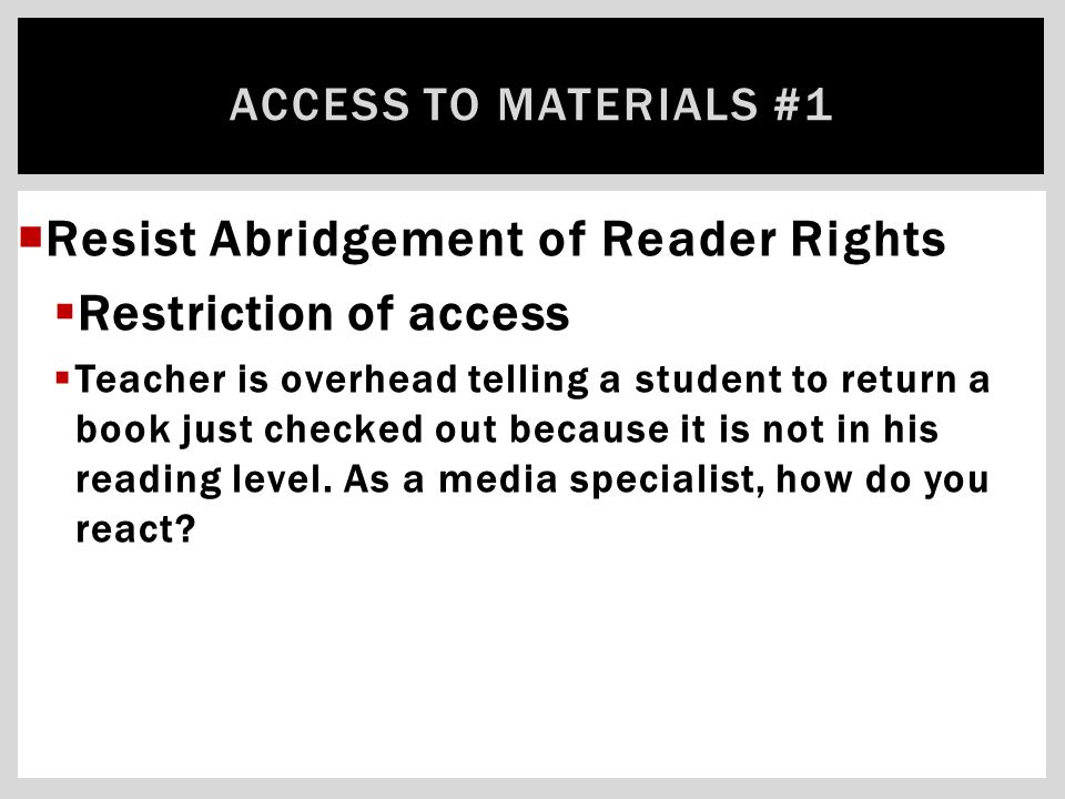  Resist Abridgement of Reader Rights  Restriction of access  Teacher is overhead telling a student to return a book just checked out because it is not in his reading level.