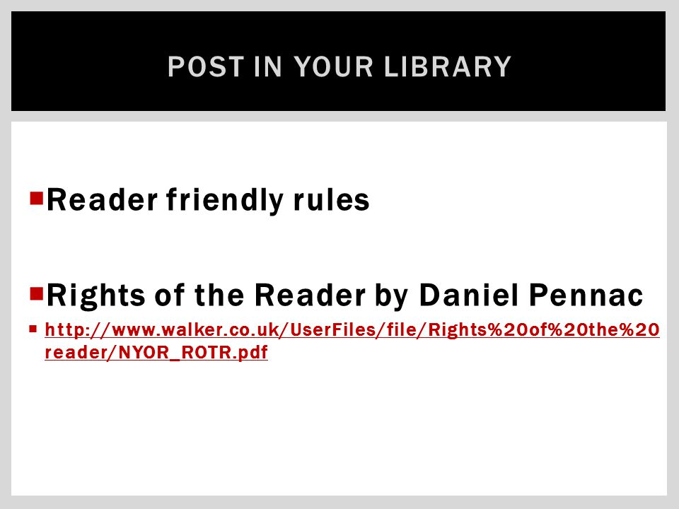  Reader friendly rules  Rights of the Reader by Daniel Pennac  http://www.walker.co.uk/UserFiles/file/Rights%20of%20the%20 reader/NYOR_ROTR.pdf htt