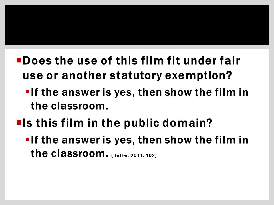  Does the use of this film fit under fair use or another statutory exemption?  If the answer is yes, then show the film in the classroom.  Is this