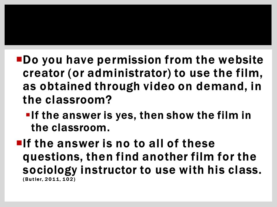  Do you have permission from the website creator (or administrator) to use the film, as obtained through video on demand, in the classroom?  If the