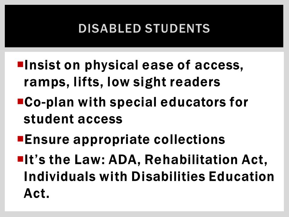  Insist on physical ease of access, ramps, lifts, low sight readers  Co-plan with special educators for student access  Ensure appropriate collecti