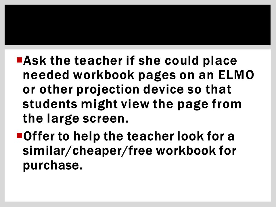  Ask the teacher if she could place needed workbook pages on an ELMO or other projection device so that students might view the page from the large screen.