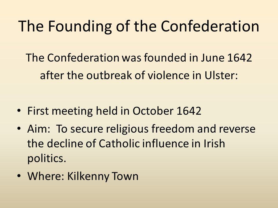 The Founding of the Confederation The Confederation was founded in June 1642 after the outbreak of violence in Ulster: First meeting held in October 1