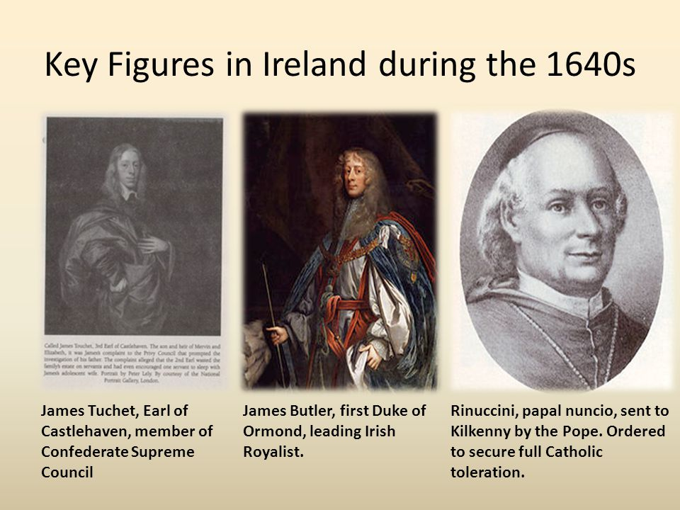 Key Figures in Ireland during the 1640s James Tuchet, Earl of Castlehaven, member of Confederate Supreme Council James Butler, first Duke of Ormond, l