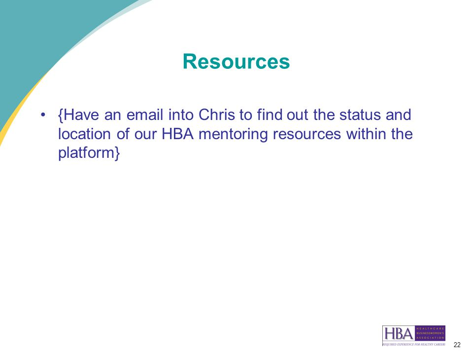 22 Resources {Have an email into Chris to find out the status and location of our HBA mentoring resources within the platform}