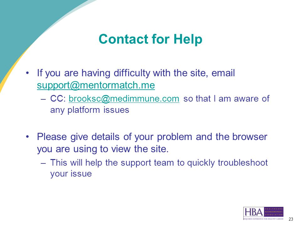 23 Contact for Help If you are having difficulty with the site, email support@mentormatch.me support@mentormatch.me –CC: brooksc@medimmune.com so that I am aware of any platform issuesbrooksc@medimmune.com Please give details of your problem and the browser you are using to view the site.