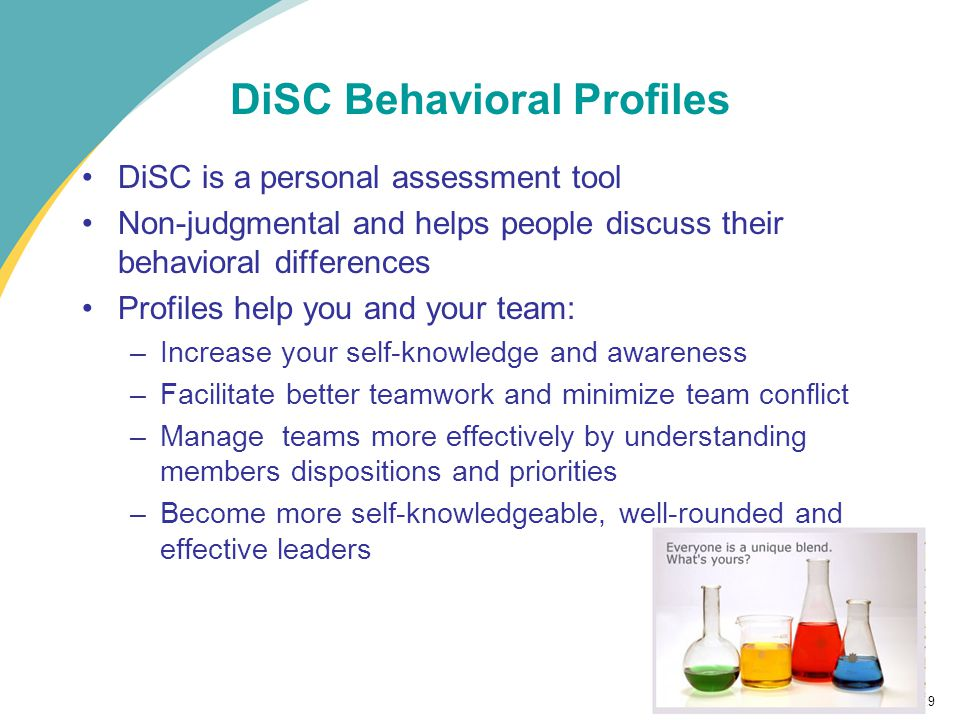 29 DiSC Behavioral Profiles DiSC is a personal assessment tool Non-judgmental and helps people discuss their behavioral differences Profiles help you and your team: –Increase your self-knowledge and awareness –Facilitate better teamwork and minimize team conflict –Manage teams more effectively by understanding members dispositions and priorities –Become more self-knowledgeable, well-rounded and effective leaders