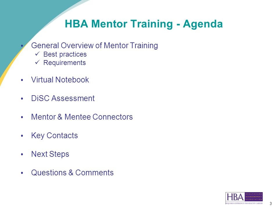 3 HBA Mentor Training - Agenda General Overview of Mentor Training Best practices Requirements Virtual Notebook DiSC Assessment Mentor & Mentee Connectors Key Contacts Next Steps Questions & Comments