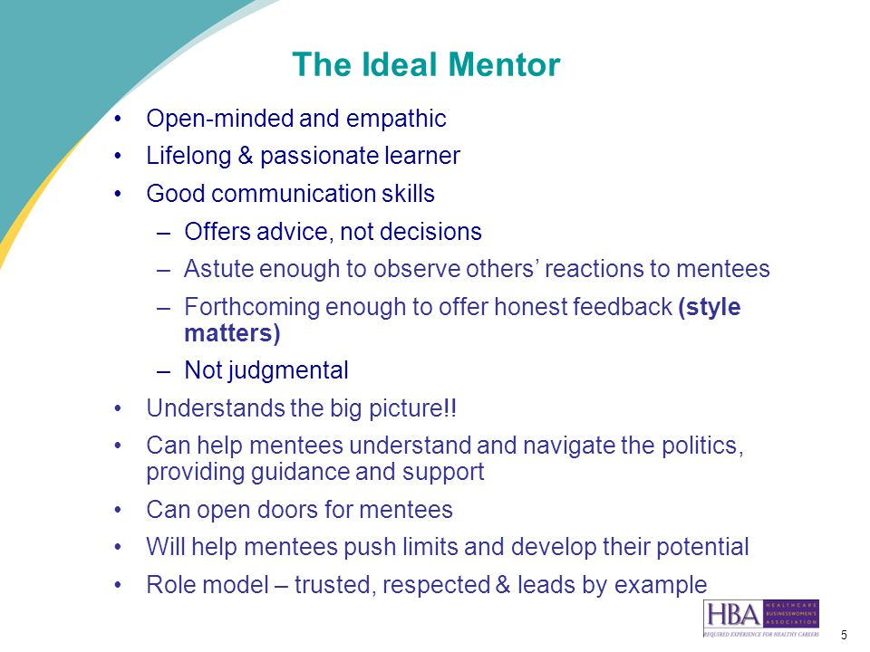5 The Ideal Mentor Open-minded and empathic Lifelong & passionate learner Good communication skills –Offers advice, not decisions –Astute enough to observe others' reactions to mentees –Forthcoming enough to offer honest feedback (style matters) –Not judgmental Understands the big picture!.