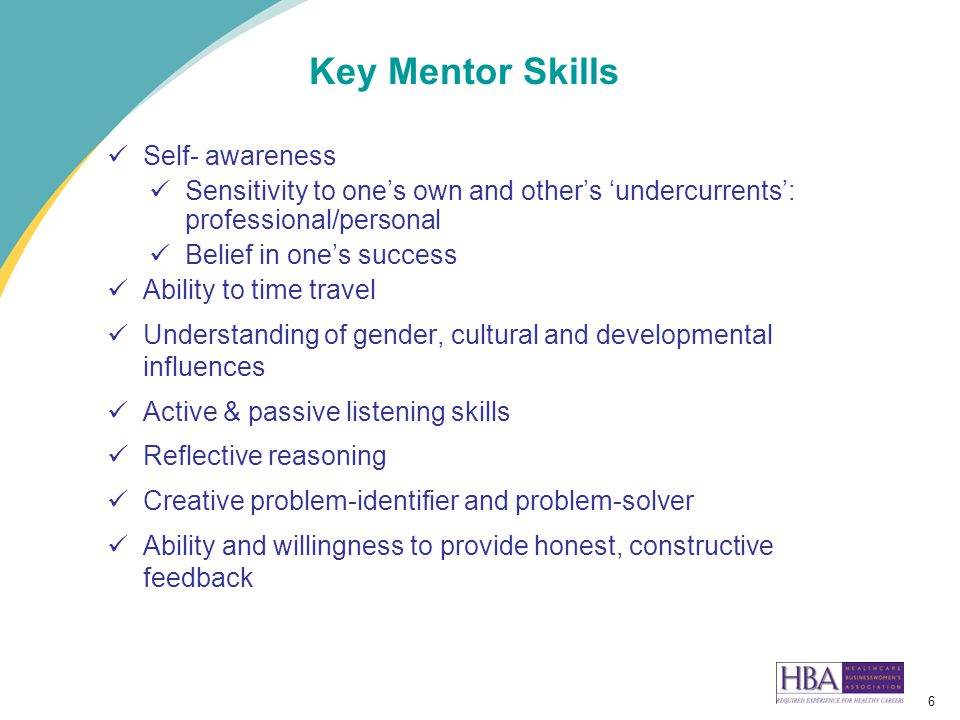 6 Key Mentor Skills Self- awareness Sensitivity to one's own and other's 'undercurrents': professional/personal Belief in one's success Ability to time travel Understanding of gender, cultural and developmental influences Active & passive listening skills Reflective reasoning Creative problem-identifier and problem-solver Ability and willingness to provide honest, constructive feedback