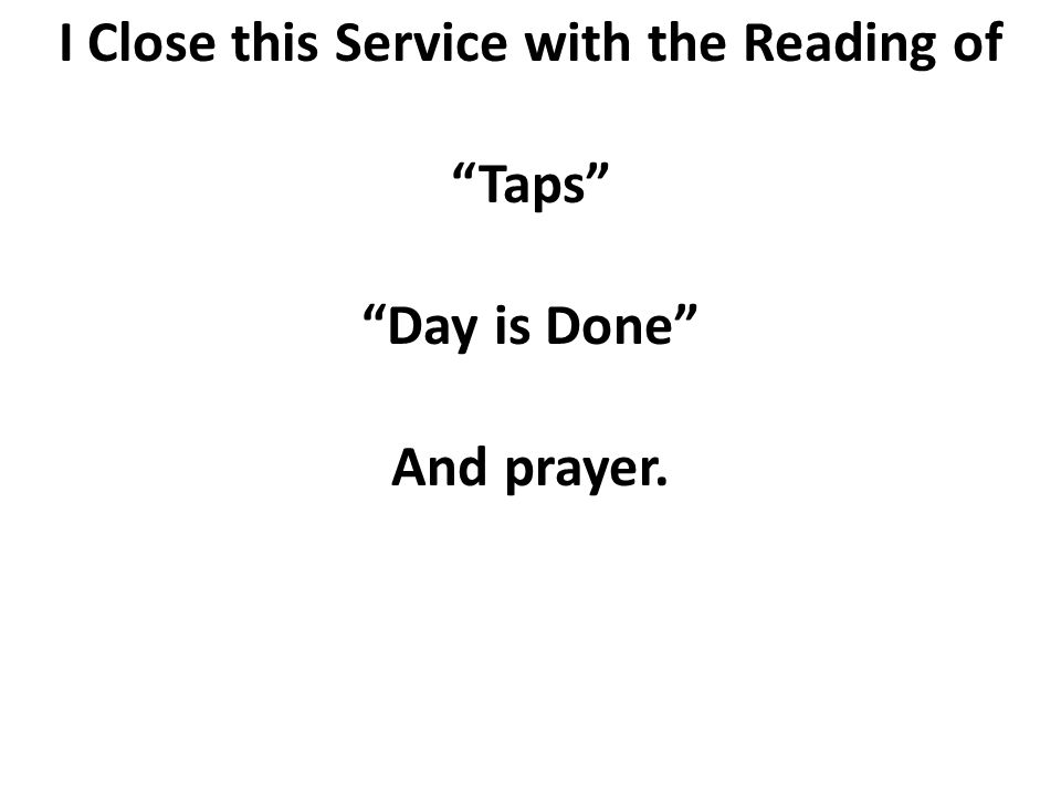 I Close this Service with the Reading of Taps Day is Done And prayer.