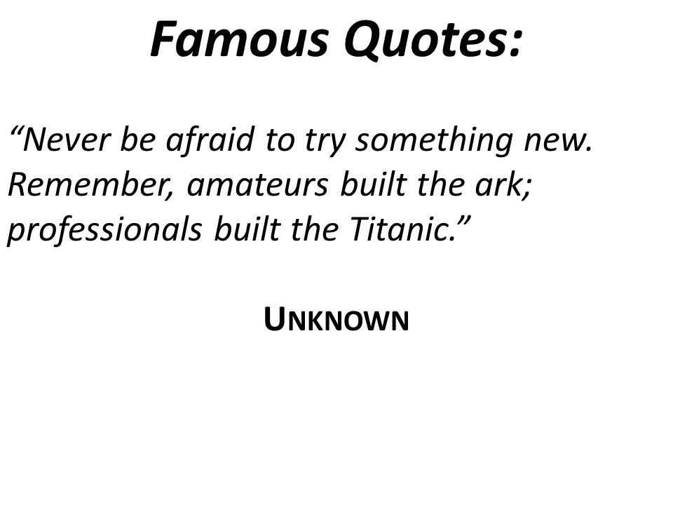 Famous Quotes: Never be afraid to try something new.