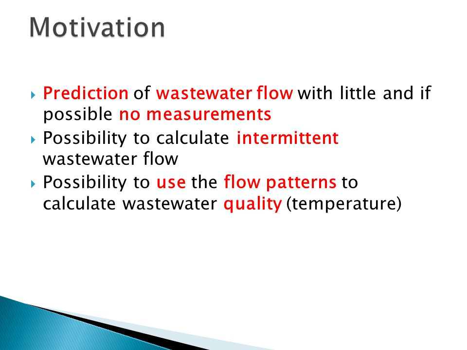  Prediction of wastewater flow with little and if possible no measurements  Possibility to calculate intermittent wastewater flow  Possibility to use the flow patterns to calculate wastewater quality (temperature)