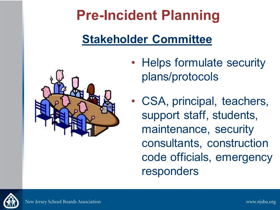 Pre-Incident Planning Helps formulate security plans/protocols CSA, principal, teachers, support staff, students, maintenance, security consultants, construction code officials, emergency responders Stakeholder Committee