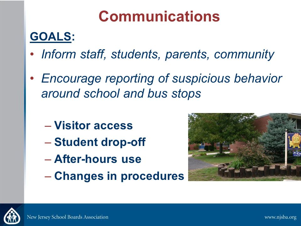 Communications GOALS: Inform staff, students, parents, community Encourage reporting of suspicious behavior around school and bus stops –Visitor access –Student drop-off –After-hours use –Changes in procedures