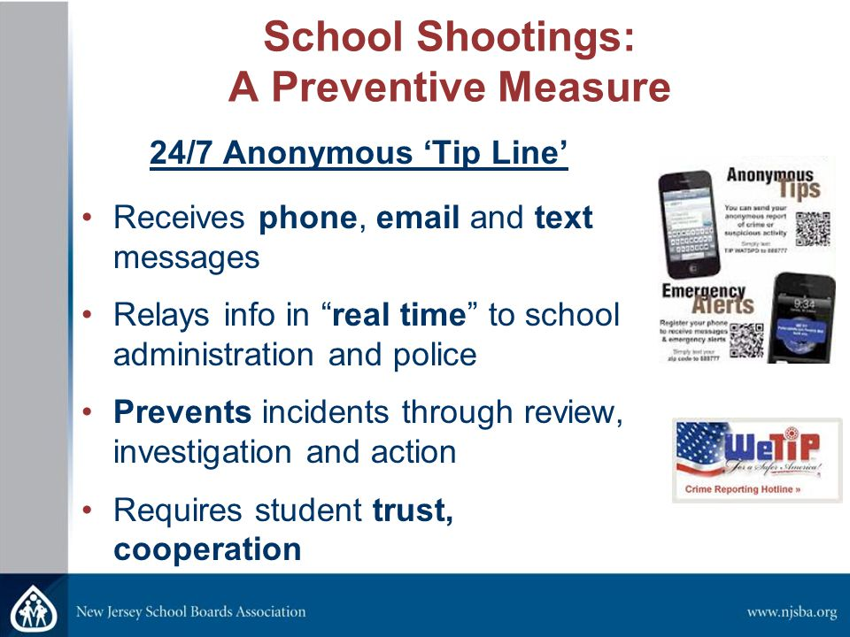 "School Shootings: A Preventive Measure 24/7 Anonymous 'Tip Line' Receives phone, email and text messages Relays info in ""real time"" to school administ"