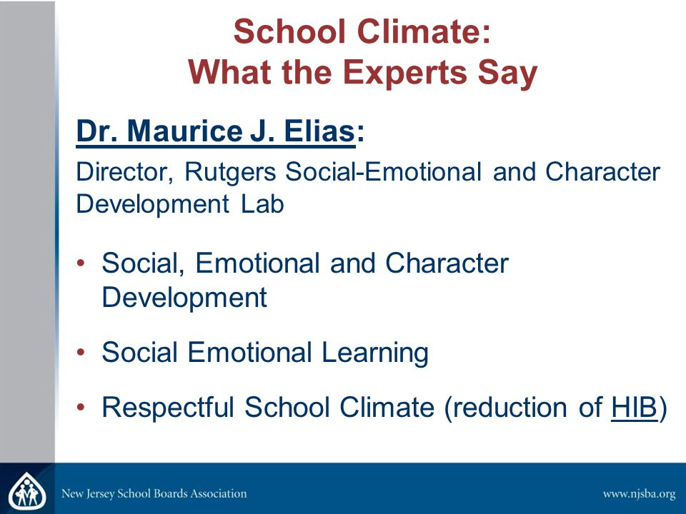 School Climate: What the Experts Say Dr. Maurice J. Elias: Director, Rutgers Social-Emotional and Character Development Lab Social, Emotional and Char