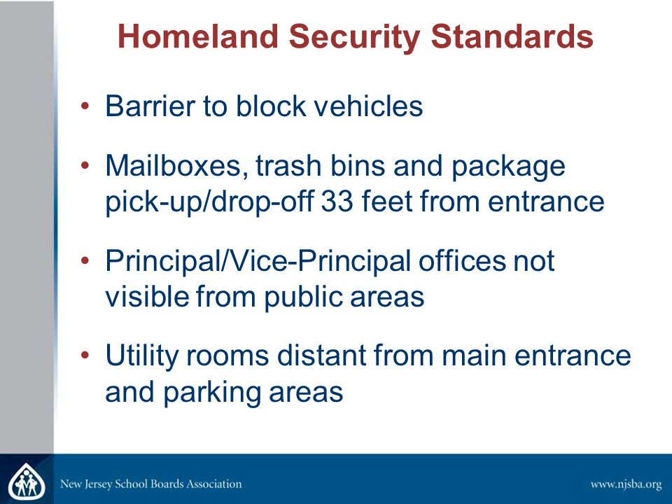 Homeland Security Standards Barrier to block vehicles Mailboxes, trash bins and package pick-up/drop-off 33 feet from entrance Principal/Vice-Principal offices not visible from public areas Utility rooms distant from main entrance and parking areas