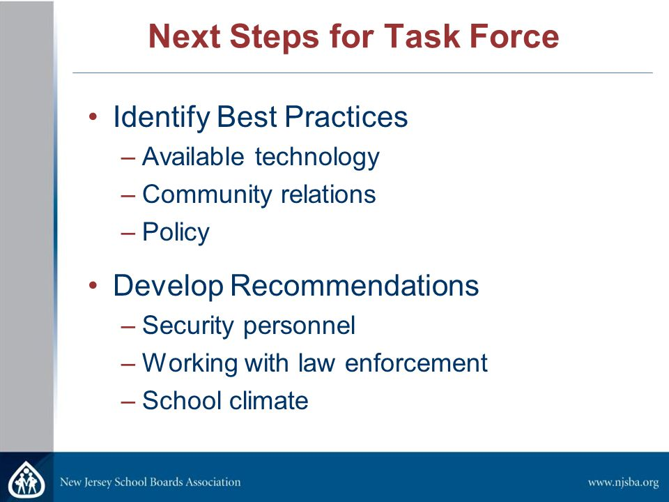 Next Steps for Task Force Identify Best Practices –Available technology –Community relations –Policy Develop Recommendations –Security personnel –Working with law enforcement –School climate