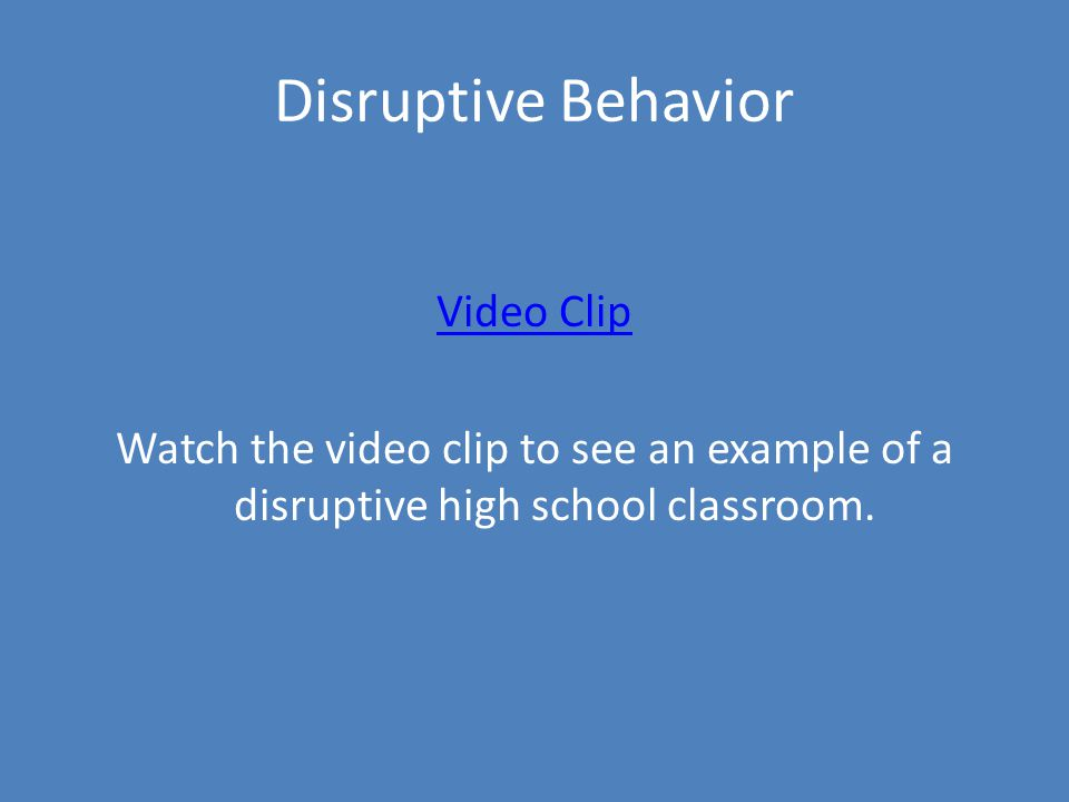 Disruptive Behavior Video Clip Watch the video clip to see an example of a disruptive high school classroom.