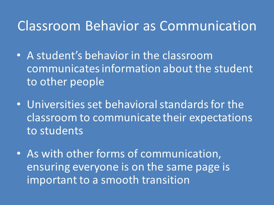Classroom Behavior as Communication A student's behavior in the classroom communicates information about the student to other people Universities set behavioral standards for the classroom to communicate their expectations to students As with other forms of communication, ensuring everyone is on the same page is important to a smooth transition