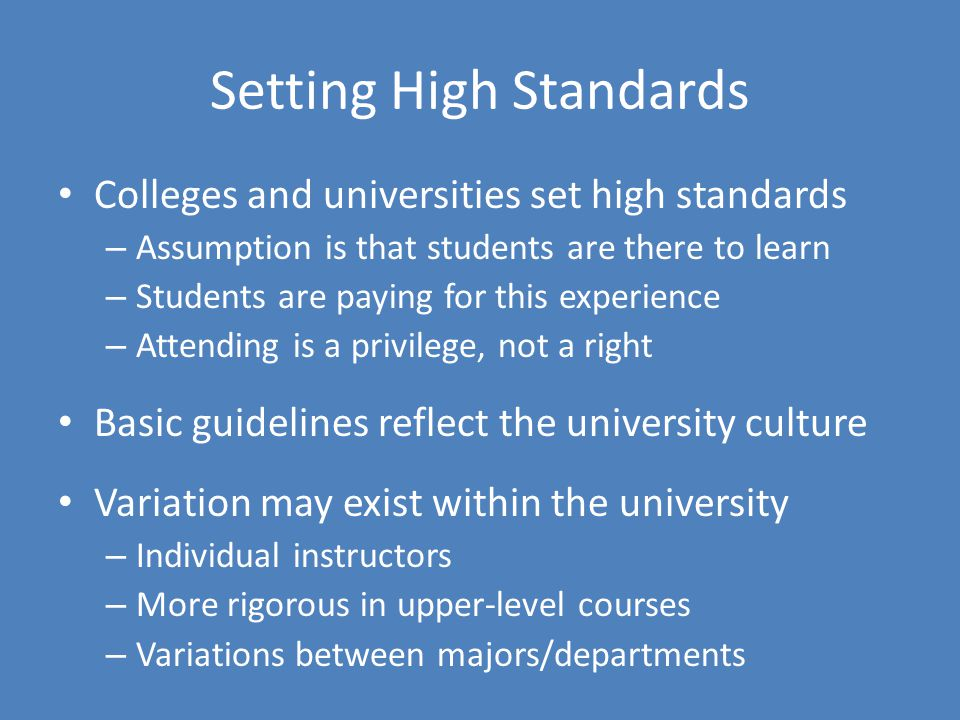 Setting High Standards Colleges and universities set high standards – Assumption is that students are there to learn – Students are paying for this experience – Attending is a privilege, not a right Basic guidelines reflect the university culture Variation may exist within the university – Individual instructors – More rigorous in upper-level courses – Variations between majors/departments