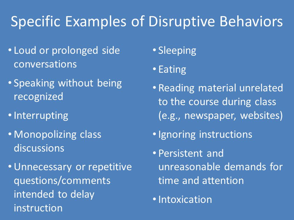 Specific Examples of Disruptive Behaviors Loud or prolonged side conversations Speaking without being recognized Interrupting Monopolizing class discussions Unnecessary or repetitive questions/comments intended to delay instruction Sleeping Eating Reading material unrelated to the course during class (e.g., newspaper, websites) Ignoring instructions Persistent and unreasonable demands for time and attention Intoxication