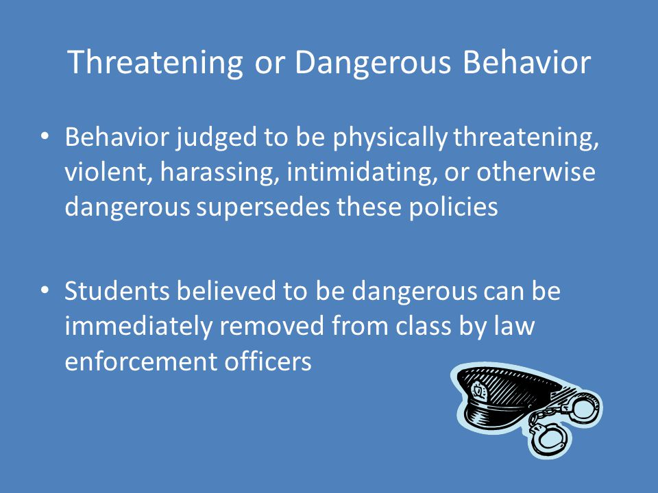 Threatening or Dangerous Behavior Behavior judged to be physically threatening, violent, harassing, intimidating, or otherwise dangerous supersedes these policies Students believed to be dangerous can be immediately removed from class by law enforcement officers
