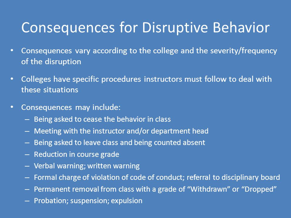 Consequences for Disruptive Behavior Consequences vary according to the college and the severity/frequency of the disruption Colleges have specific procedures instructors must follow to deal with these situations Consequences may include: – Being asked to cease the behavior in class – Meeting with the instructor and/or department head – Being asked to leave class and being counted absent – Reduction in course grade – Verbal warning; written warning – Formal charge of violation of code of conduct; referral to disciplinary board – Permanent removal from class with a grade of Withdrawn or Dropped – Probation; suspension; expulsion