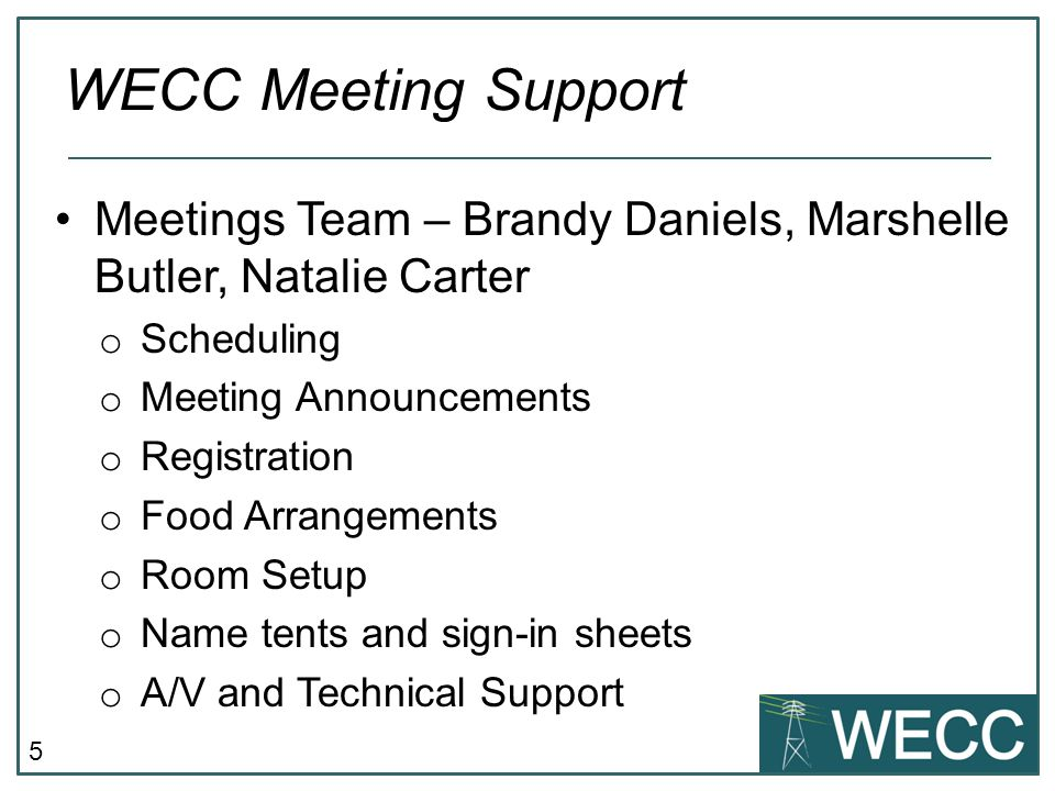 5 Meetings Team – Brandy Daniels, Marshelle Butler, Natalie Carter o Scheduling o Meeting Announcements o Registration o Food Arrangements o Room Setup o Name tents and sign-in sheets o A/V and Technical Support WECC Meeting Support