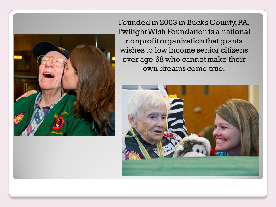 Founded in 2003 in Bucks County, PA, Twilight Wish Foundation is a national nonprofit organization that grants wishes to low income senior citizens over age 68 who cannot make their own dreams come true.