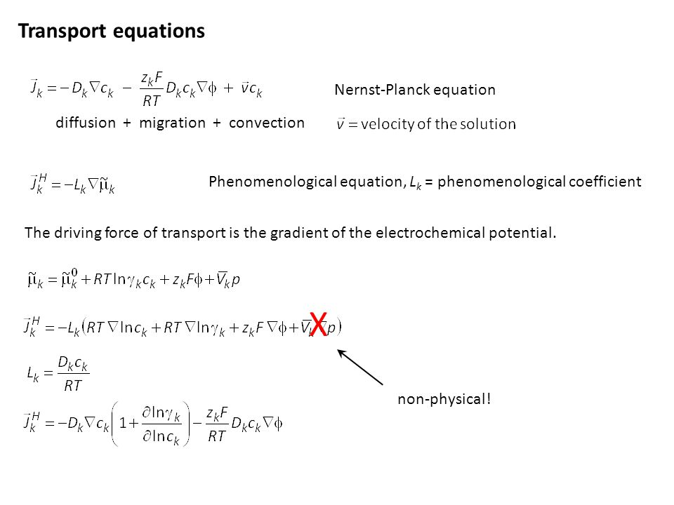 Transport equations Phenomenological equation, L k = phenomenological coefficient Nernst-Planck equation diffusion + migration + convection The driving force of transport is the gradient of the electrochemical potential.