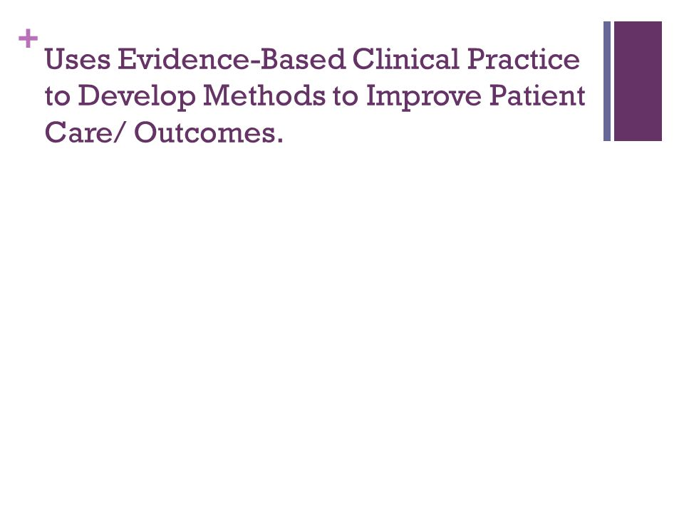 + Uses Evidence-Based Clinical Practice to Develop Methods to Improve Patient Care/ Outcomes.