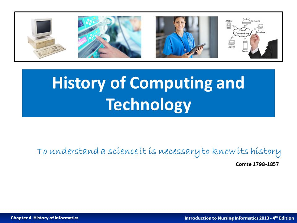 History of Computing and Technology Introduction to Nursing Informatics 2013 - 4 th Edition Chapter 4 History of Informatics To understand a science it is necessary to know its history Comte 1798-1857